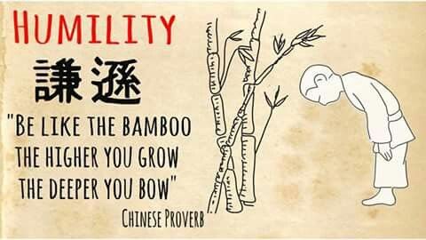 humility: be like the bamboo, the higher you grow the deeper you bow - Chinese proverb